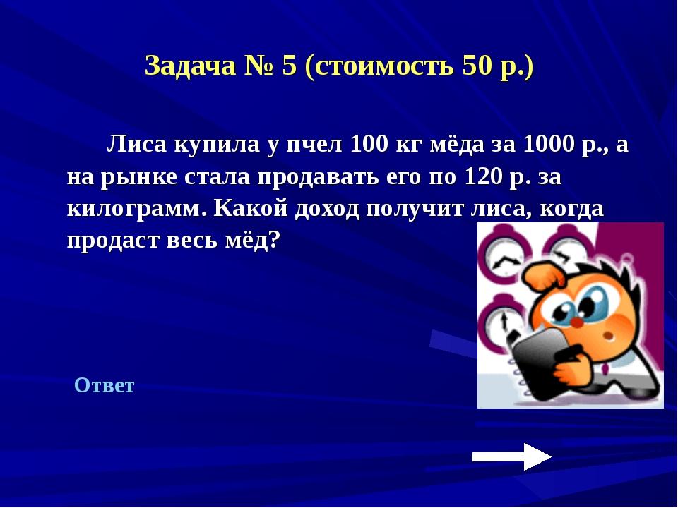 Задача № 5 (стоимость 50 р.) Лиса купила у пчел 100 кг мёда за 1000 р., а на...
