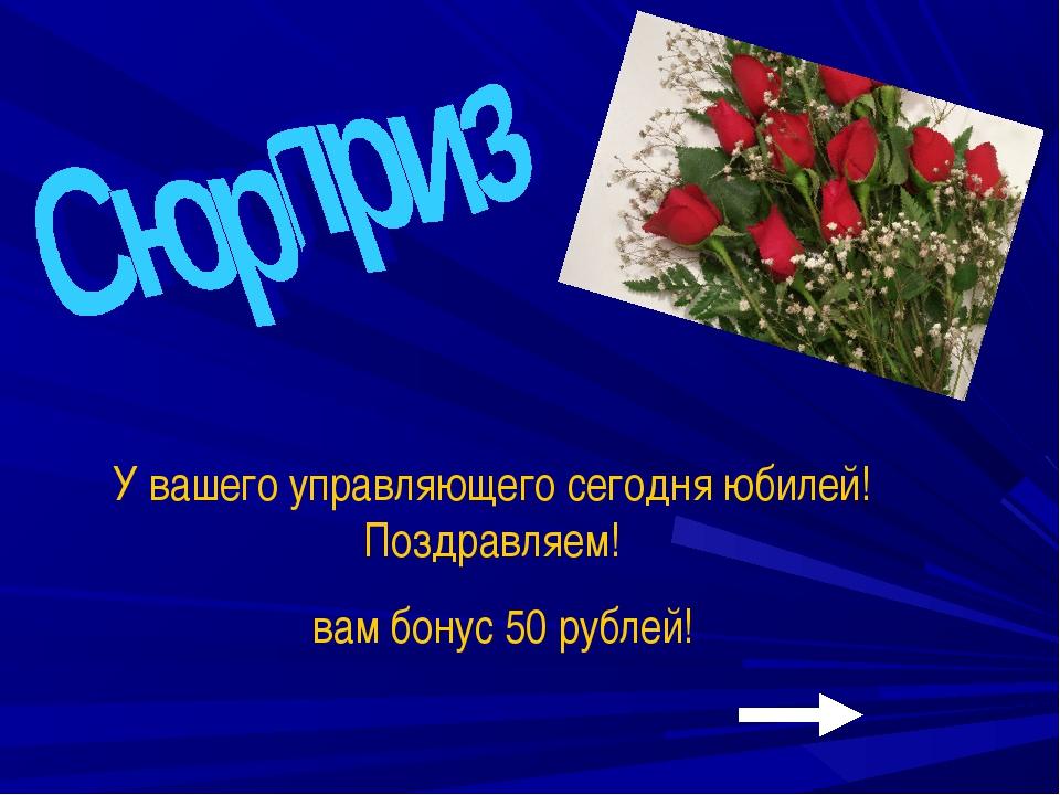 У вашего управляющего сегодня юбилей! Поздравляем! вам бонус 50 рублей!