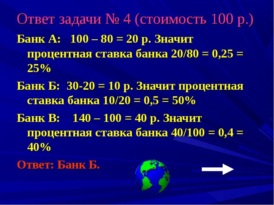 Ответ задачи № 4 (стоимость 100 р.) Банк А: 100 – 80 = 20 р. Значит процентна...