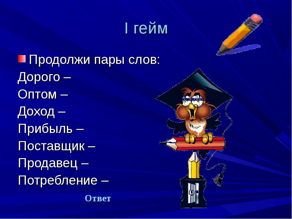 I гейм Продолжи пары слов: Дорого – Оптом – Доход – Прибыль – Поставщик – Про...