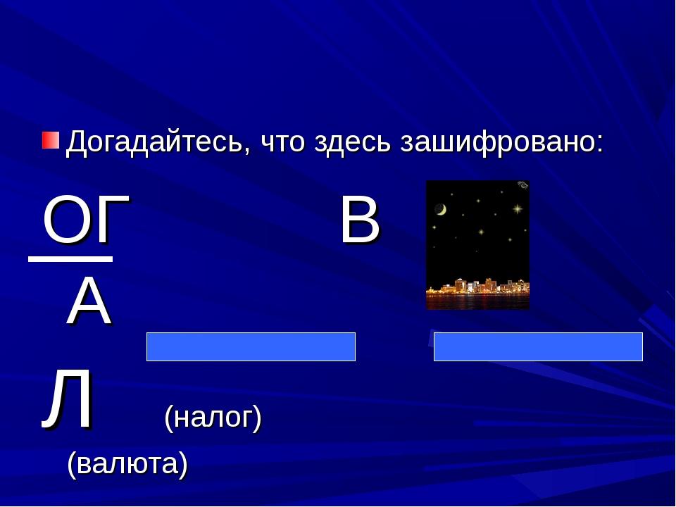 Догадайтесь, что здесь зашифровано: ОГ В ,, А Л (налог) (валюта)