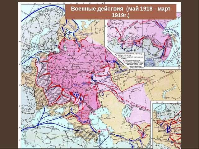 Военные действия (май 1918 - март 1919г.)