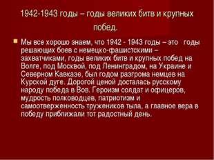 1942-1943 годы – годы великих битв и крупных побед. Мы все хорошо знаем, что