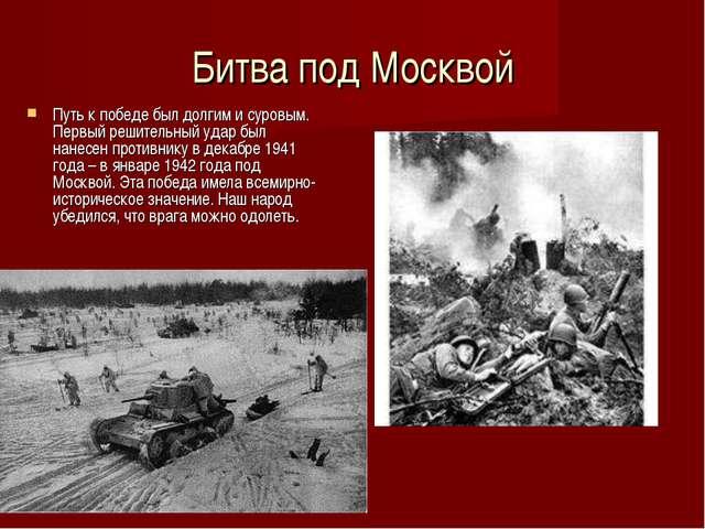 Битва под Москвой Путь к победе был долгим и суровым. Первый решительный удар...