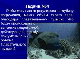 задача №4 Рыбы могут легко регулировать глубину погружения, меняя объём своег