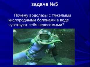задача №5 Почему водолазы с тяжелыми кислородными болонами в воде чувствуют с