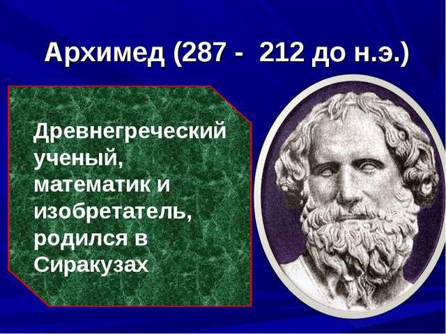 Архимед (287 - 212 до н.э.) Древнегреческий ученый, математик и изобретатель...