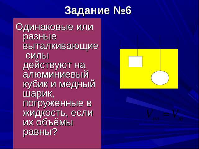 Задание №6 Одинаковые или разные выталкивающие силы действуют на алюминиевый...