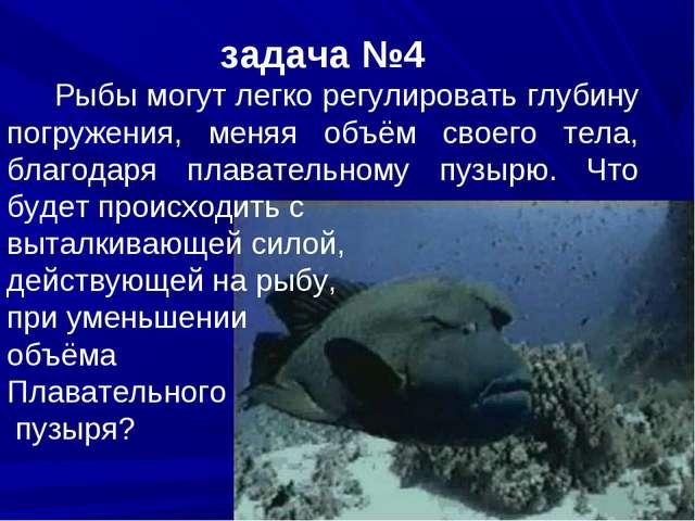 задача №4 Рыбы могут легко регулировать глубину погружения, меняя объём своег...