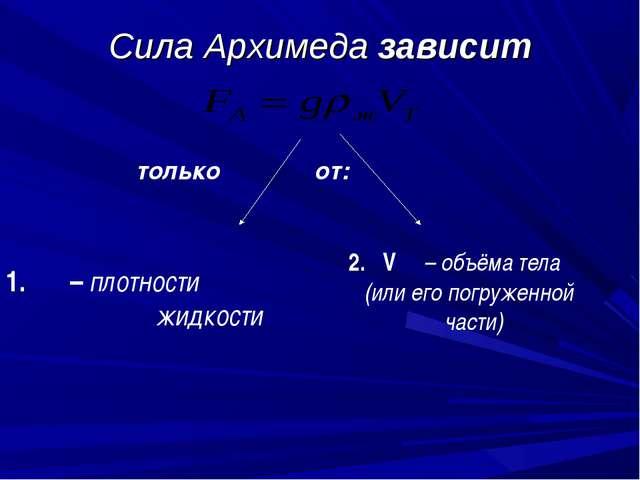Сила Архимеда зависит только  от: 1. ρ – плотности жидкости 2. V – объёма те...