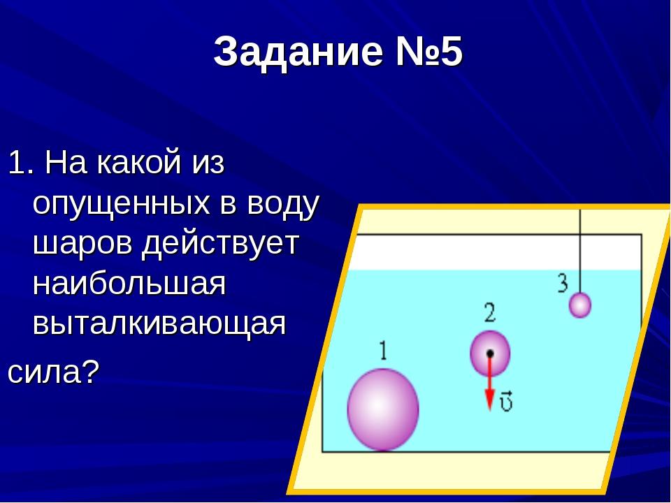 Задание №5  1. На какой из опущенных в воду шаров действует наибольшая вытал...