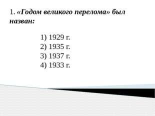 1. «Годом великого перелома» был назван: 1) 1929 г. 2) 1935 г. 3) 1937 г. 4)