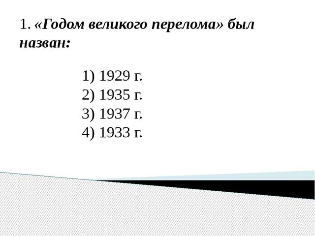 1. «Годом великого перелома» был назван: 1) 1929 г. 2) 1935 г. 3) 1937 г. 4)...