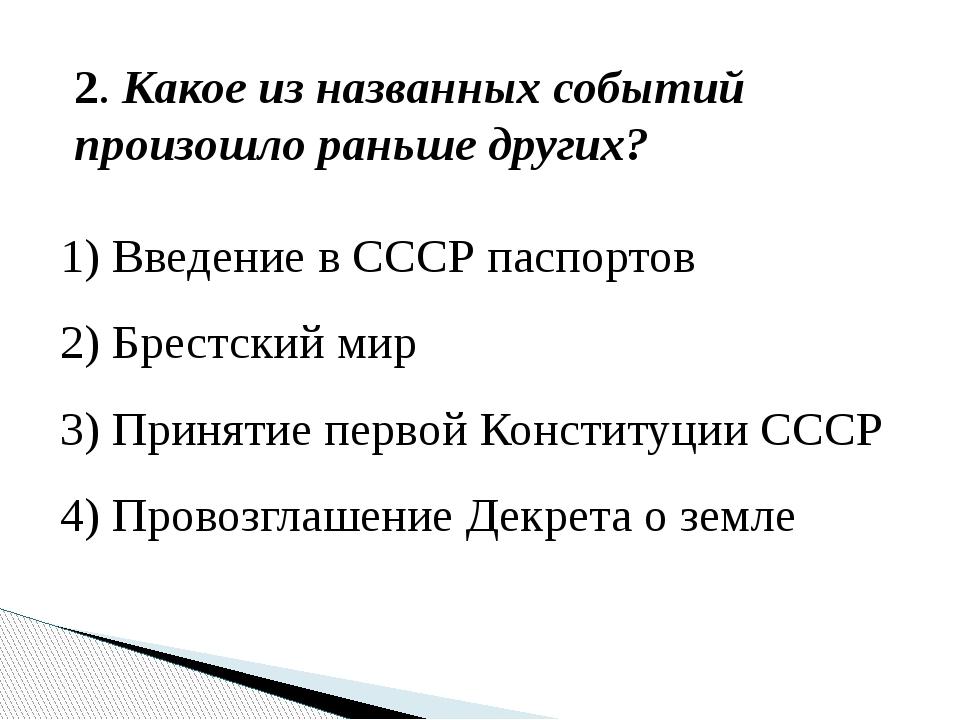 2. Какое из названных событий произошло раньше других? 1) Введение в СССР пас...