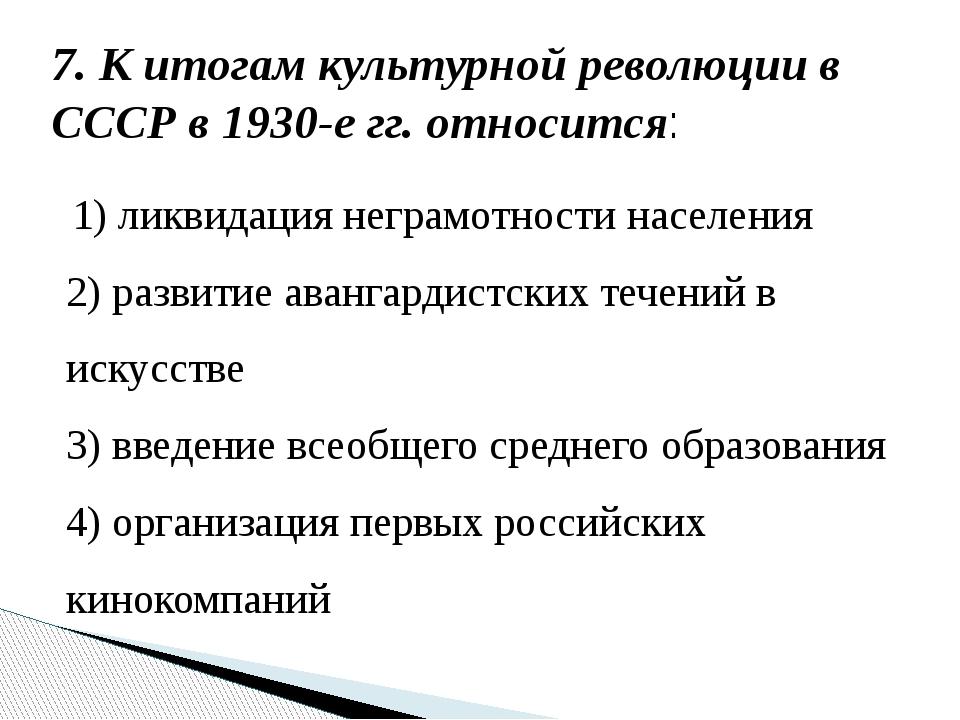 7. К итогам культурной революции в СССР в 1930-е гг. относится: 1) ликвидация...