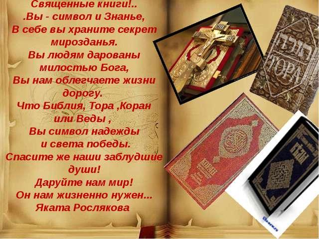 Священные книги!.. .Вы - символ и Знанье, В себе вы храните секрет мироздань...