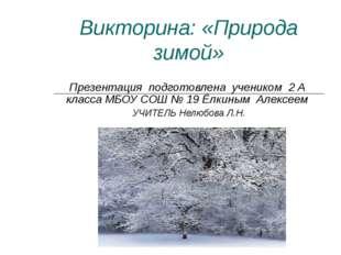 Викторина: «Природа зимой» Презентация подготовлена учеником 2 А класса МБОУ