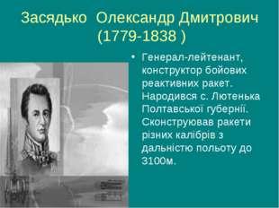 Засядько Олександр Дмитрович (1779-1838 ) Генерал-лейтенант, конструктор бойо