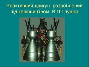 Реактивний двигун ,розроблений під керівництвом В.П.Глушка