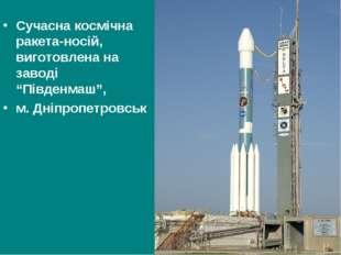 """Сучасна космічна ракета-носій, виготовлена на заводі """"Південмаш"""", м. Дніпропе"""