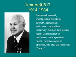 Челомей В.П. 1914-1984 Видатний вчений, конструктор ракетних систем. Випускни