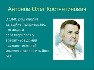 Антонов Олег Костянтинович В 1946 році очолив авіаційне підприємство, яке зго