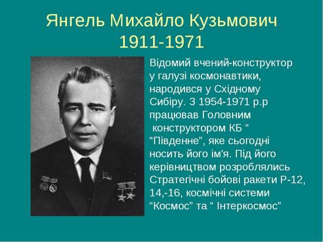 Янгель Михайло Кузьмович 1911-1971 Відомий вчений-конструктор у галузі космон...