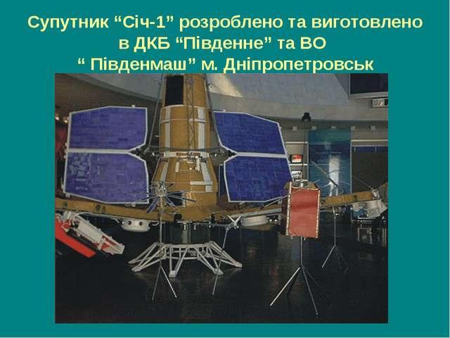 """Супутник """"Січ-1"""" розроблено та виготовлено в ДКБ """"Південне"""" та ВО """" Південмаш..."""
