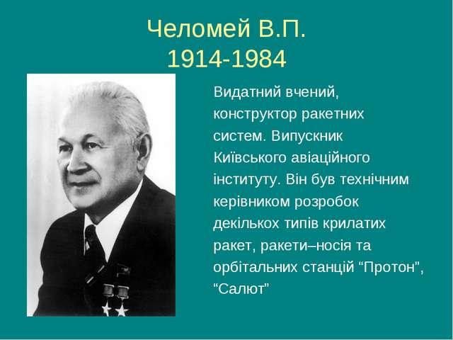 Челомей В.П. 1914-1984 Видатний вчений, конструктор ракетних систем. Випускни...