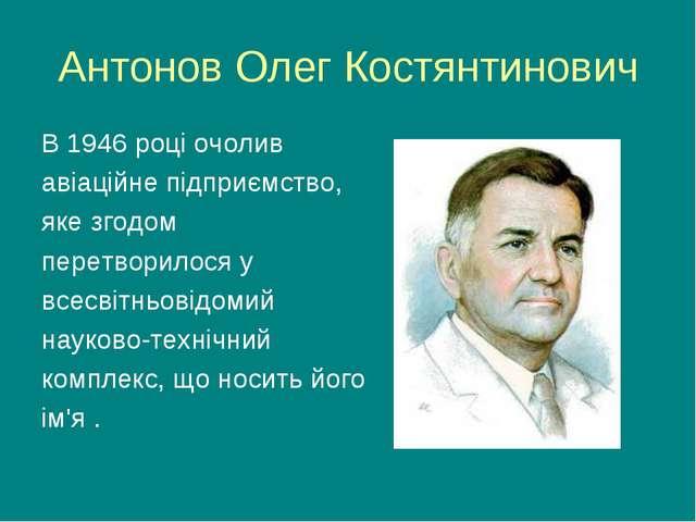 Антонов Олег Костянтинович В 1946 році очолив авіаційне підприємство, яке зго...