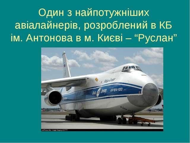 Один з найпотужніших авіалайнерів, розроблений в КБ ім. Антонова в м. Києві –...