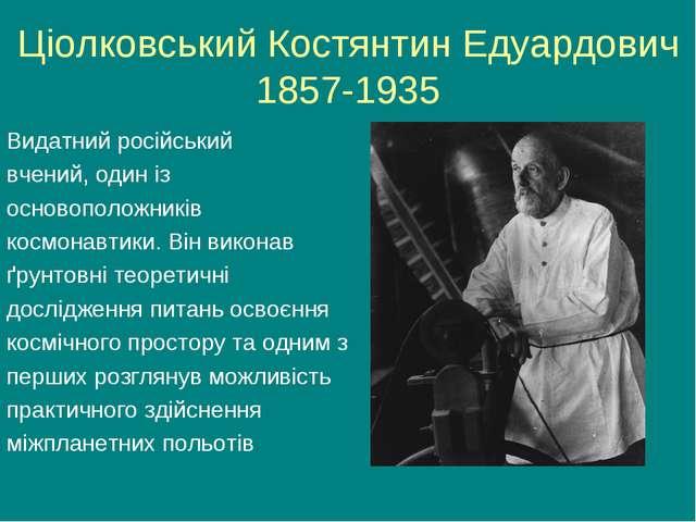 Ціолковський Костянтин Едуардович 1857-1935 Видатний російський вчений, один...