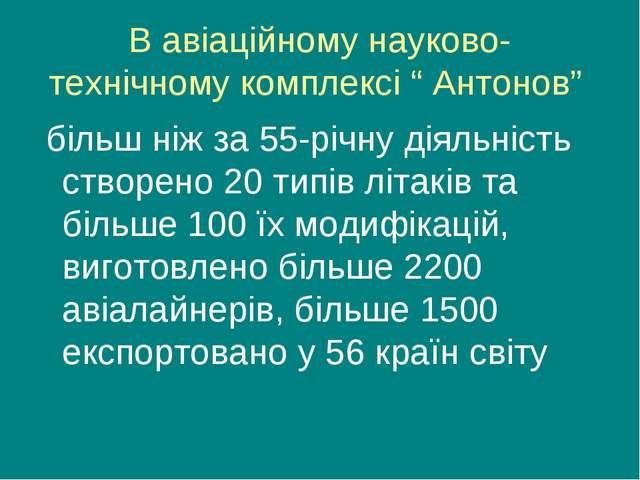 """В авіаційному науково-технічному комплексі """" Антонов"""" більш ніж за 55-річну д..."""