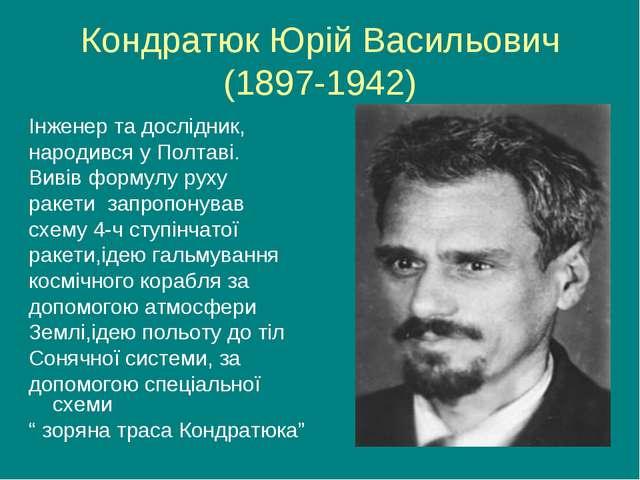 Кондратюк Юрій Васильович (1897-1942) Інженер та дослідник, народився у Полта...