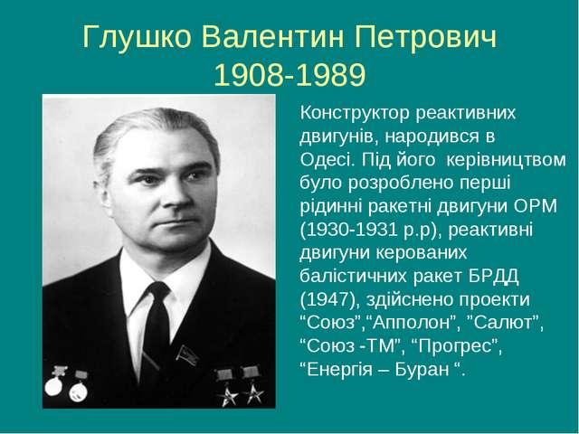 Глушко Валентин Петрович 1908-1989 Конструктор реактивних двигунів, народився...