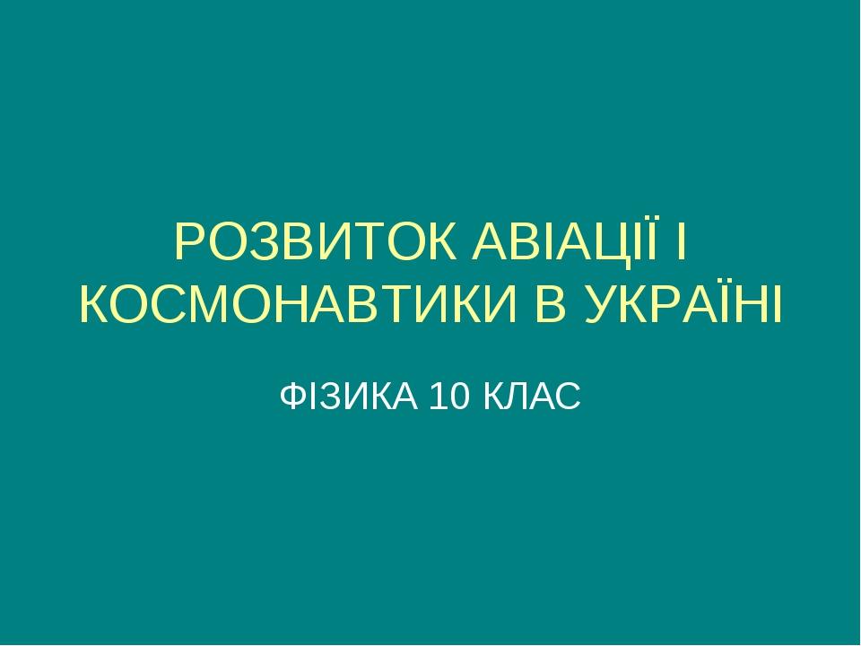 РОЗВИТОК АВІАЦІЇ І КОСМОНАВТИКИ В УКРАЇНІ ФІЗИКА 10 КЛАС