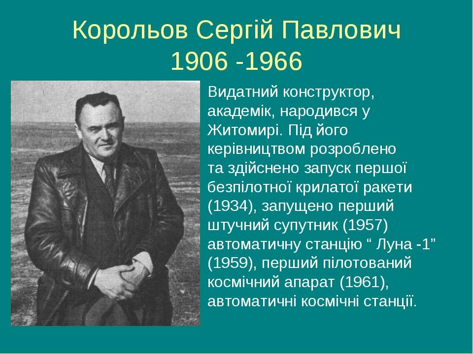Корольов Сергій Павлович 1906 -1966 Видатний конструктор, академік, народився...