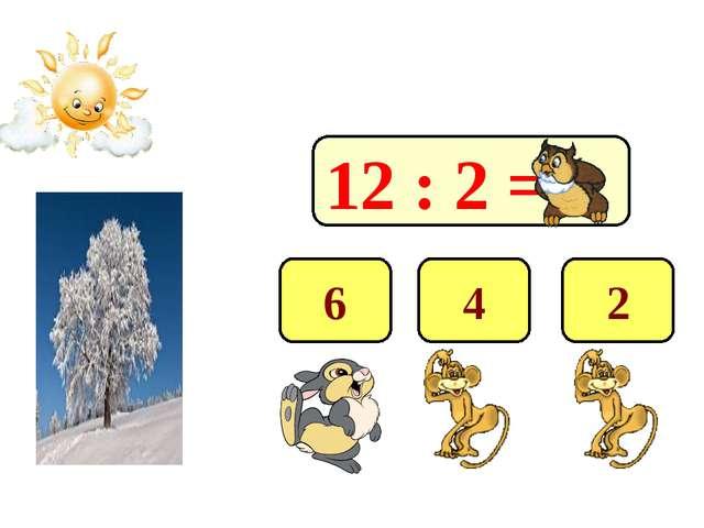 12 : 2 = 6 4 2