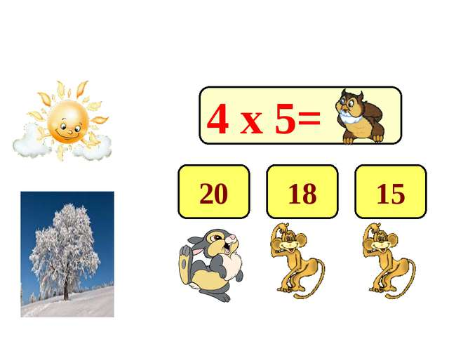 4 х 5= 20 18 15