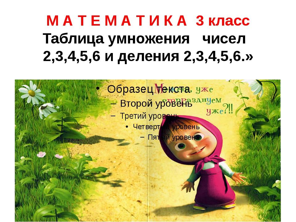 М А Т Е М А Т И К А 3 класс Таблица умножения чисел 2,3,4,5,6 и деления 2,3,4...