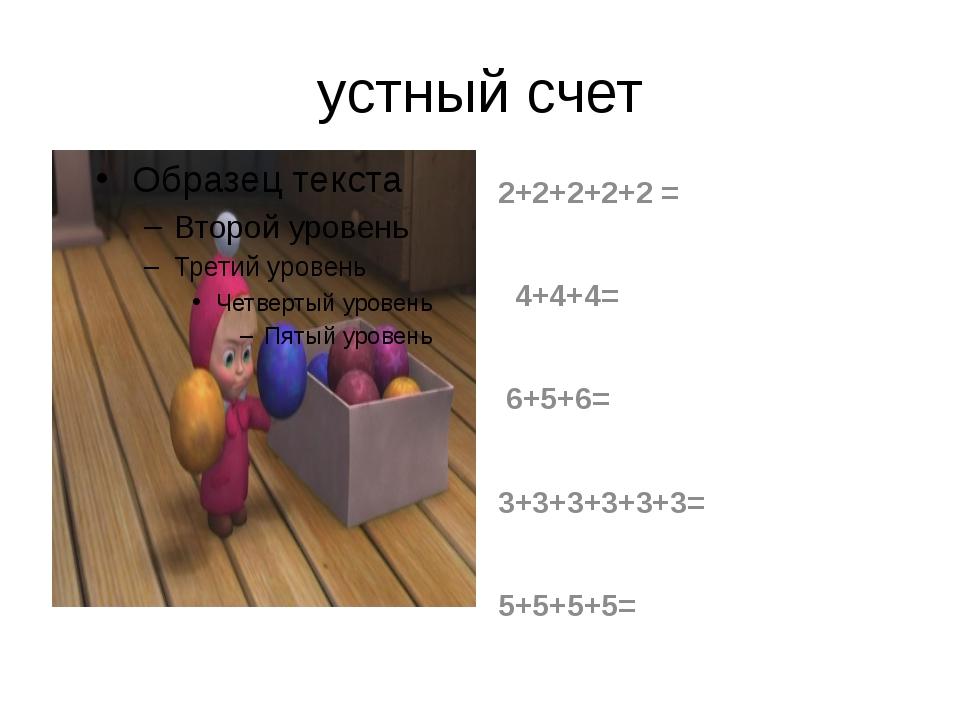 устный счет 2+2+2+2+2 = 4+4+4= 6+5+6= 3+3+3+3+3+3= 5+5+5+5=