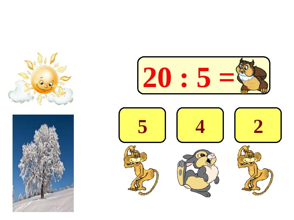 20 : 5 = 4 2 5