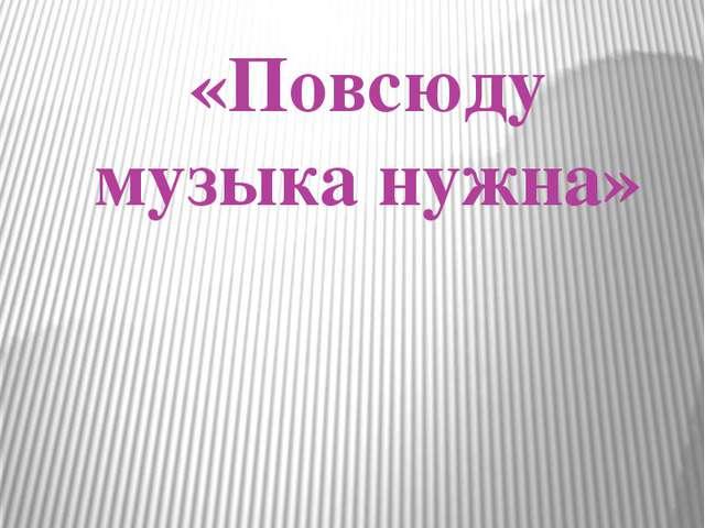 «Повсюду музыка нужна» Урок музыки в 1 классе по программе Г. Сергеевой и Е....