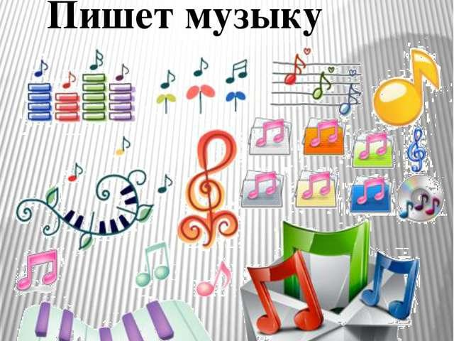 Композитор - Пишет музыку МОУ Мосальская СОШ№1 Милевская Н.Г.