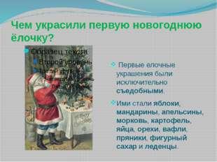 Чем украсили первую новогоднюю ёлочку? Первые елочные украшения были исключит