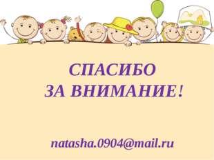 СПАСИБО ЗА ВНИМАНИЕ! natasha.0904@mail.ru
