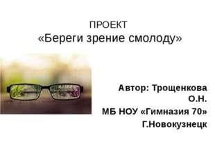 ПРОЕКТ «Береги зрение смолоду» Автор: Трощенкова О.Н. МБ НОУ «Гимназия 70» Г.