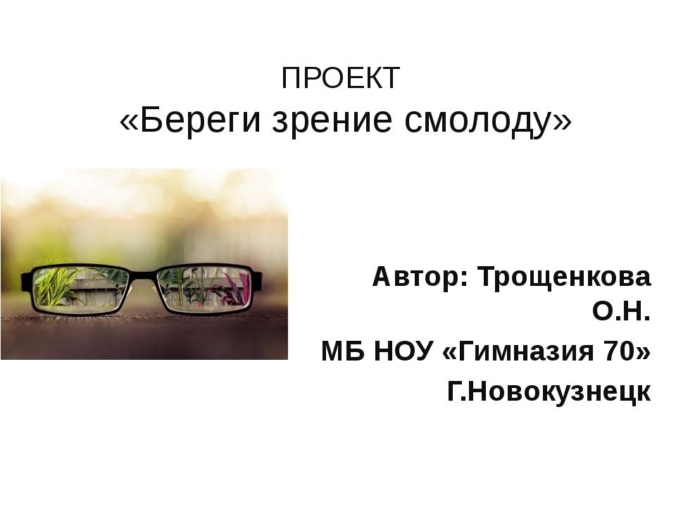 ПРОЕКТ «Береги зрение смолоду» Автор: Трощенкова О.Н. МБ НОУ «Гимназия 70» Г....