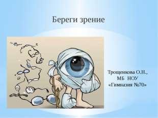 Береги зрение Трощенкова О.Н., МБ НОУ «Гимназия №70»