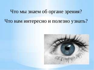 Что мы знаем об органе зрения? Что нам интересно и полезно узнать?